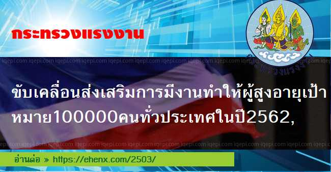title=กระทรวงแรงงานขับเคลื่อนส่งเสริมการมีงานทำให้ผู้สูงอายุเป้าหมาย100000คนทั่วประเทศในปี2562,